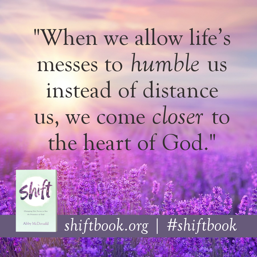 """When we allow life's messes to humble us instead of distance us, we come closer to the heart of God."" - Abby McDonald, shiftbook.org #shiftbook"