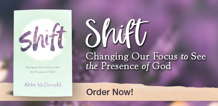 Shift: Changing Our Focus to See the Presence of God by Abby McDonald